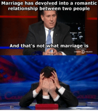 Marriage, What, and Romantic: Marriage has devolved into a romantic  relationship between two people  And that's not what marriage is