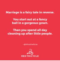 Dank, Marriage, and Fancy: Marriage is a fairy tale in reverse.  You start out at a fancy  ball in a gorgeous gown  Then you spend all day  cleaning up after little people.  -@Whatt he flicka  RED TRICYCLE Pretty much. (via: What The Flicka? and Red Tricycle)