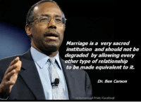 Ben Carson: Marriage is a very sacred  institution and should not be  degraded by allowing every  A other type of relationship  to be made equivalent to it.  Dr. Ben Carson  Heterosexual Pride Facebook