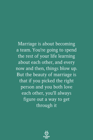 blow up: Marriage is about becoming  a team. You're going to spend  the rest of your life learning  about each other, and every  now and then, things blow up.  But the beauty of marriage is  that if you picked the right  person and you both love  each other, you'll always  figure out a way to get  through it  RELATIONSHIP  LES