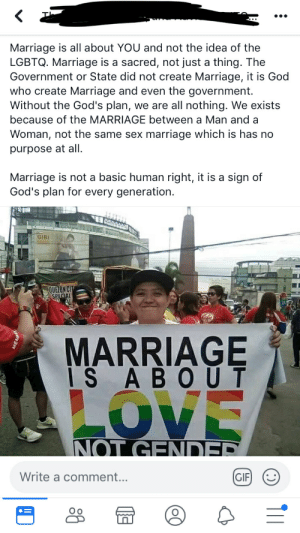 Gif, God, and Marriage: Marriage is all about YOU and not the idea of the  LGBTQ. Marriage is a sacred, not just a thing. The  Government or State did not create Marriage, it is God  who create Marriage and even the government.  Without the God's plan,  we are all nothing. We exists  because of the MARRIAGE between a Man and a  Woman, not the same sex marriage which is has no  purpose at all.  Marriage is not a basic human right, it is a sign of  God's plan for every generation.  GIBI  QUEZON CIT  SPECIAL  MARRIAGE  IS A BOUT  NOT GENDER  Write a comment...  GIF Ah yes it was God who created the government