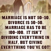 Marriage Memes: MARRIAGE IS NOT 50-50  DIVORCE IS 50-50  MARRIAGE HAS TO BE  100-100. IT ISN'T  DIVIDING EVERYTHING IN  HALF, BUT CIVINC  EVERYTHING YOU'VE COT!