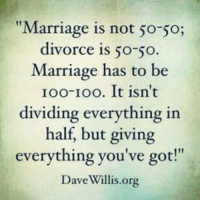 """Marriage Memes: """"Marriage is not 50-50;  divorce is 50-50  Marriage has to be  Ioo-Ioo. It isn't  dividing everything in  half, but giving  everything you've got!""""  Dave Willis org"""
