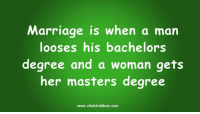 Marriage, Masters, and Girl Memes: Marriage is when a man  looses his bachelors  degree and a woman gets  her masters degree  www.chobirdokan.com