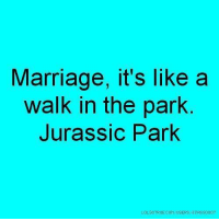 walk in the park: Marriage, it's like a  walk in the park.  Jurassic Park  LOLSOTRUE.COMAUSERS TIRSso007