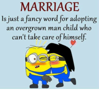 Marriage, Memes, and Fancy: MARRIAGE  ls just a fancy word for adopting  an overgrown man child who  can't take care ofhimself