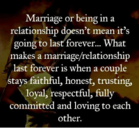 Marriage, Memes, and Forever: Marriage or being in a  relationship doesn't mean it's  going to last forever...What  makes a marriage/relationship  last forever is when a couple  stays faithful, honest, trusting,  loyal, respectful, fully  committed and loving to each  other.