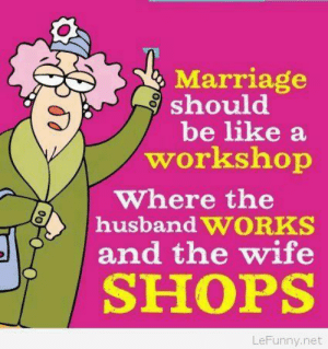 Be Like, Funny, and Marriage: Marriage  should  be like a  workshop  Where the  husband WORKS  and the wife  SHOPS  LeFunny.net Funny marriage saying cartoon