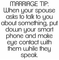 Memes, 🤖, and Smart Phone: MARRIAGE TIP  When your spouse  asks to talk to you  about something, put  down your smart  phone and make  eye contact with  them while they  speak #MarriageTip