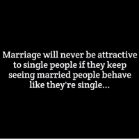 Marriage: Marriage will never be attractive  to single people if they keep  seeing married people behave  like they're single...