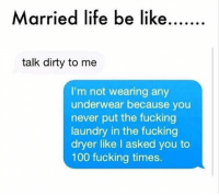 talking dirty: Married life be like......  talk dirty to me  I'm not wearing any  underwear because you  never put the fucking  laundry in the fucking  dryer like I asked you to  100 fucking times.