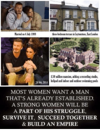 Memes, A Strong Woman, and 🤖: Married on 4 July 1999  three-bedroom terrace in Leytonstone, East London  £10 million mansion, adding arecording studio,  helipad and indoor and outdoor swimming pools  26 Feb, 2014  MOST WOMEN WANT A MAN  THAT'S ALREADY ESTABLISHED.  A STRONG WOMEN WILL BE  A PART OF HIS STRUGGLE  SURVIVE IT, SUCCEED TOGETHER  & BUILD AN EMPIRE A strong woman she is 😍👌