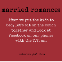 Dank, Facebook, and Shit: marrled romance:  After we put the kids to  bed, let's sit on the couch  together and look at  Facebook on our phones  with the T.V. on.  suburban shit show Swoon.  (via Suburban Shit Show: Tales from the Tree-Lined Trenches)