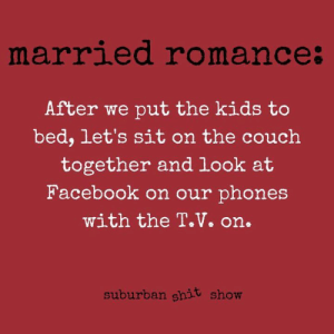 Credit: Suburban Shit Show: Tales from the Tree-Lined Trenches: marrled romance  After we put the kids to  bed, let's sit on the couch  together and look at  Facebook on our phones  with the T.V. on.  suburban shit show Credit: Suburban Shit Show: Tales from the Tree-Lined Trenches