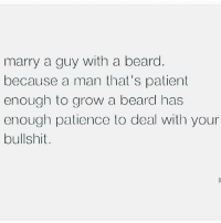 Beard, Relationships, and Patience: marry a guy with a beard  because a man that's patient  enough to grow a beard has  enough patience to deal with your  bullshit.