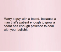 Beard, Relationships, and Patience: Marry a guy with a beard. because a  man that's patient enough to grow a  beard has enough patience to deal  with your bullshit.