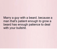 Beard, Memes, and Patience: Marry a guy with a beard. because a  man that's patient enough to grow a  beard has enough patience to deal  with your bullshit.