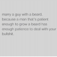 Beard, Memes, and Patience: marry a guy with a beard  because a man that's patient  enough to grow a beard has  enough patience to deal with your  bullshit. 😂 😂  - Bad Ass Bitches