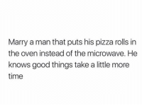 Pizza, Good, and Time: Marry a man that puts his pizza rolls in  the oven instead of the microwave. He  knows good things take a little more  time THIS https://t.co/ZDfQAJhk37