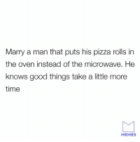 Dank, Memes, and Pizza: Marry a man that puts his pizza rolls in  the oven instead of the microwave. He  knows good things take a little more  time  MEMES Now this is a real man.