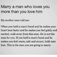 Memes, Clueless, and Justified: Marry a man who loves you  more than you love him  My mother once told me:  When you hold a man's hand and he makes your  heart beat faster and he makes you feel giddy and  excited, walk away from this man. lle is not the  man for you. If you hold a man's hand and he  makes you feel warm, safe and secure, hold onto  him. This is the man you are going to marry Go follow ➡@terryderon ⬅️ I was sent this quote and asked to give my opinion on it. I think this is another example of a woman giving relationship advice that means absolutely nothing and follows absolutely no logic. I think it's dumb as hell to walk away from someone that u like and makes u excited without a justifiable reason. I don't see what in the world a man's hand making u feel warm is supposed to mean but it doesn't say anything about the man as a person or whether or not u are compatible with him. The whole idea of someone using holding someone else's hand as a method to determine if they're worth dating is one of the dumbest things I've ever heard of! So the fact that people are posting things like this to guide others shows the kind of mentalities men encounter when dating and how clueless a lot of women really are about judging men! Tag someone that would like my page or the things I talk about! For the most viral memes on social media ✔check out @quotekillahs & @farrahgray_ Dm us to reach over a 1,000,000💪ACTIVE followers for your promotion and marketing needs. Our advertising network consist of ♻@quotekillahs_ 💯@terryderon 😂@tales4dahood 👑@ogboombostic 😍@just2vicious @libra_and_aries and 🙏@boutmyblessings terryderon quotekillahs reallove trust turnon lovelife dating relationships message nolie wordstoliveby truestory trust respect realtalk imjustsaying