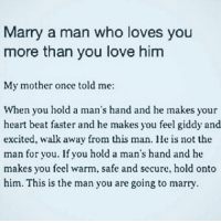 Memes, 🤖, and Faster: Marry a man who loves you  more than you love him  My mother once told me:  When you hold a man's hand and he makes your  heart beat faster and he makes you feel giddy and  excited, walk away from this man. He is not the  man for you. If you hold a man's hand and he  makes you feel warm, safe and secure, hold onto  him. This is the man you are going to marry. ❤