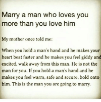 Life, Love, and Memes: Marry a man who loves you  more than you love him  My mother once told me:  When you hold a man's hand and he makes your  heart beat faster and he makes you feel giddy and  excited, walk away from this man. He is not the  man for you. If you hold a man's hand and he  makes you feel warm. safe and secure. hold onto  him. This is the man you are going to marry tag someone Check out all of my prior posts⤵🔝 Positiveresult positive positivequotes positivity life motivation motivational love lovequotes relationship lover hug heart quotes positivequote positivevibes kiss king soulmate girl boy friendship dream adore inspire inspiration couplegoals partner women man