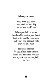 heart beat: Marry a man  who loves you more  than you love him. My  mother once told me:  When you hold a man's  hand and he makes your heart  beat faster and he makes you  feel giddy and excited, walk  away for this man.  He is not the man  for you. If you hold a man's  hand and he makes you feel  warm, safe and secure, hold  onto him.