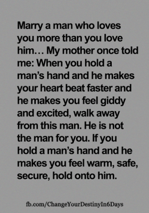 <3: Marry a man who loves  you more than you love  him... My mother once told  me: When you hold a  man's hand and he makes  your heart beat faster and  he makes you feel giddy  and excited, walk away  from this man. He is not  the man for you. If you  hold a man's hand and he  makes you feel warm, safe,  secure, hold onto him.  fb.com/ChangeYour Destiny In 6 Days <3
