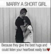 hug: MARRY A SHORT GIRL.  Because they give the best hugs and  could listen your heartbeat easily too
