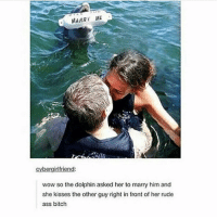 Ass, Bitch, and Funny: MARRY ME  cybergirlfriend:  wow so the dolphin asked her to marry him and  she kisses the other guy right in front of her rude  ass bitch I know I say this a lot, but @BestMemes actually has the best memes 😂
