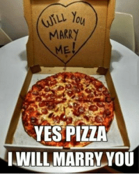 MARRY  ME  YES PIZZA  I WILL MARRY YOU Pizza makes me feel sick 😂😂