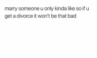 Take notes lol: marry someone u only kinda like so if u  get a divorce it won't be that bad Take notes lol