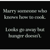 Advice, Gym, and How To: Marry someone who  knows how to cook  Looks go away but  hunger doesn't Sound advice.