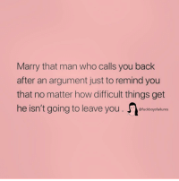 Girl Memes, Back, and How: Marry that man who calls you back  after an argument just to remind you  that no matter how difficult things get  he isn't going to leave you eucborfa  @fuckboysfailures