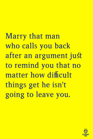 Back, How, and Who: Marry that man  who calls you back  after an argument juśt  to remind you that no  matter how difficult  things get he isn't  going to leave you.