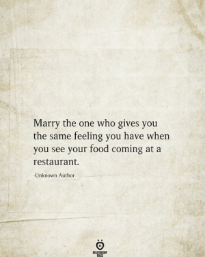 Food, Restaurant, and Who: Marry the one who gives you  the same feeling you have when  you see your food coming at a  restaurant.  Unknown Author  RELATIONSHIP  RILES