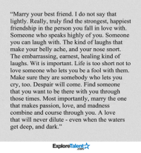 """Best Friend, Memes, and Passionate: Marry your best friend. I do not say that  lightly. Really, truly find the strongest, happiest  friendship in the person you fall in love with  Someone who speaks highly of you. Someone  you can laugh with. The kind of laughs that  make your belly ache, and your nose snort.  The embarrassing, earnest, healing kind of  laughs. Wit is important. Life is too short not to  love someone who lets you be a fool with them.  Make sure they are somebody who lets you  cry, too. Despair will come. Find someone  that you want to be there with you through  those times. Most importantly, marry the one  that makes passion, love, and madness  combine and course through you. A love  that will never dilute even when the waters  get deep, and dark.""""  Talent A  Explore This is so true - Thoughts? <3😔💍"""