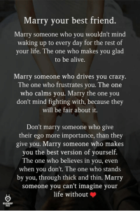 Marry someone you can't imagine your life without ❤: Marry your best friend.  Marry someone who you wouldn't mind  waking up to every day for the rest of  your life. The one who makes you glad  to be alive.  Marry someone who drives you crazy.  The one who frustrates you. The one  who calms you. Marry the one you  don't mind fighting with, because they  will be fair about it.  Don't marry someone who give  their ego more importance, than they  give you. Marry someone who makes  you the best version of yourself.  The one who believes in you, even  when you don't. The one who stands  by you, through thick and thin. Marry  someone you can't imagine your  life without  ELATIONSHIP  OLES Marry someone you can't imagine your life without ❤