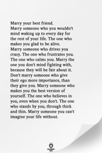 Alive, Best Friend, and Crazy: Marry your best friend.  Marry someone who you wouldn't  mind waking up to every day for  the rest of your life. The one who  makes you glad to be alive.  Marry someone who drives you  crazy. The one who frustrates you.  The one who calms you. Marry the  one you don't mind fighting with,  because they will be fair about it.  Don't marry someone who give  their ego more importance, than  they give you. Marry someone who  makes you the best version of  yourself. The one who believes in  you, even when you don't. The one  who stands by you, through thick  and thin. Marry someone you can't  imagine your life without.