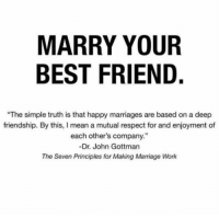 """Principles: MARRY YOUR  BEST FRIEND.  """"The simple truth is that happy marriages are based on a deep  friendship. By this, I mean a mutual respect for and enjoyment of  each other's company.""""  -Dr. John Gottman  The Seven Principles for Making Marriage Work"""