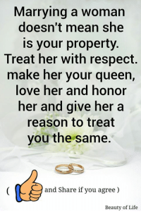 Life, Memes, and Respect: Marrying a woman  doesn't mean she  is your property  Treat her with respect.  make her your queen,  ove her and honor  her and give her a  reason to treat  you the same.  and Share if you agree)  Beauty of Life