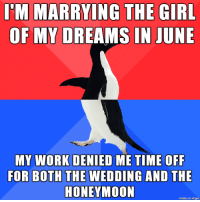 Honeymoon, Work, and Imgur: MARRYING THE  OF MY DREAMS IN JUNE  GIR  MY WORK DENIED ME TIME OFF  FOR BOTHTHE WEDDING AND THE  HONEYMOON  made on imgur I think Im just gonna quit the day before