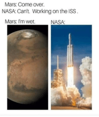 Come Over, Nasa, and Mars: Mars: Come over  NASA: Can't. Working on the ISS  Mars: I'm wet  NASA: