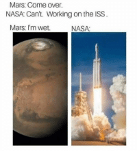 Come Over, Memes, and Nasa: Mars: Come over.  NASA: Can't. Working on the ISS.  Mars: I'm wet.  NASA: This sounds like an experience out of the world.You need your required daily intake of memes! Follow @nochillmemes for help now!