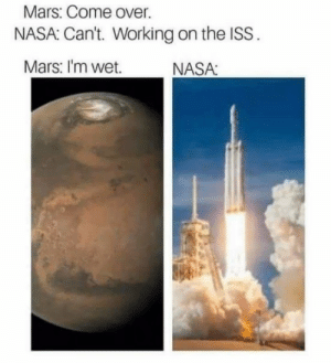 Come Over, Dank, and Memes: Mars: Come over.  NASA: Can't. Working on the ISS.  Mars: I'm wet.  NASA: Honey, Im home. by RedRage10 MORE MEMES