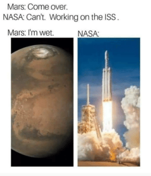 Come Over, Nasa, and Mars: Mars: Come over  NASA: Can't. Working on the ISS  Mars: I'm wet  NASA Slippery when wet