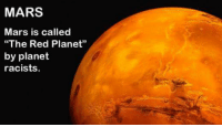 "Memes, Mars, and Planets: MARS  Mars is called  ""The Red Planet""  by planet  racists"