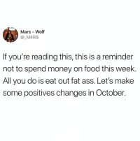 Tag someone to give them this friendly reminder☺️👇🏻: Mars Wolf  @ M4RS  If you're reading this, this is a reminder  not to spend money on food this week.  All you do is eat out fat ass. Let's make  some positives changes in October. Tag someone to give them this friendly reminder☺️👇🏻