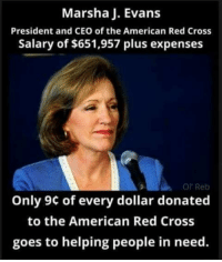 Memes, American, and Cross: Marsha J. Evans  President and CEO of the American Red Cross  Salary of $651,957 plus expenses  Ol Reb  Only 9c of every dollar donated  to the American Red Cross  goes to helping people in need.